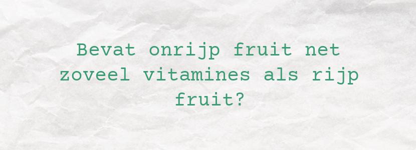 Bevat onrijp fruit net zoveel vitamines als rijp fruit?