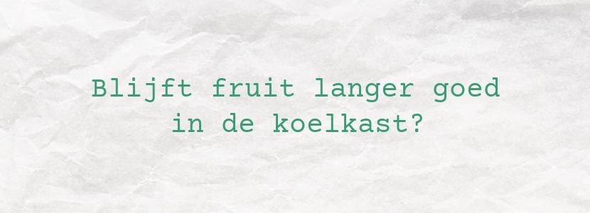 Blijft fruit langer goed in de koelkast?