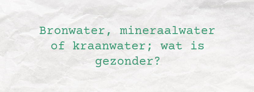 Bronwater, mineraalwater of kraanwater; wat is gezonder?