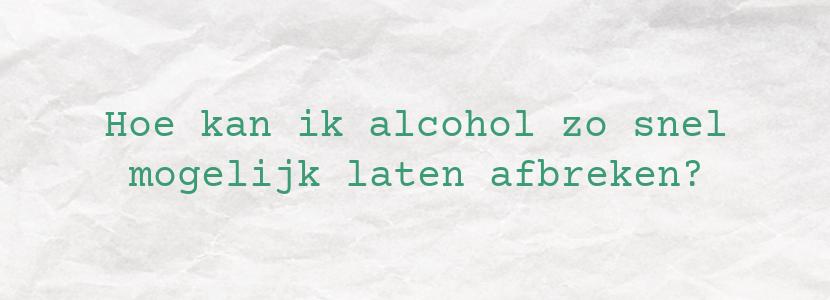Hoe kan ik alcohol zo snel mogelijk laten afbreken?