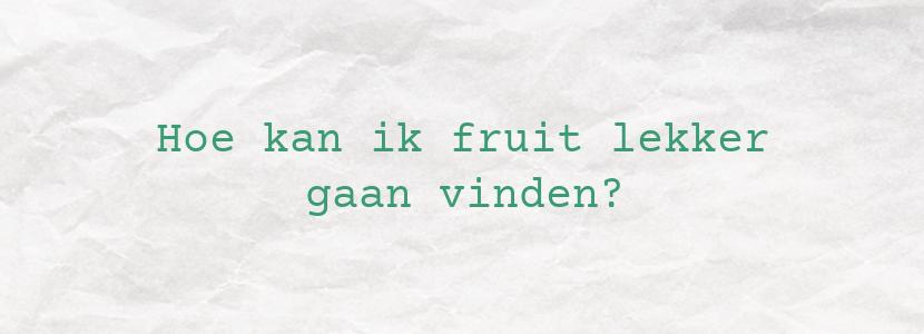 Hoe kan ik fruit lekker gaan vinden?