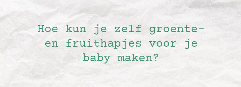 Hoe kun je zelf groente- en fruithapjes voor je baby maken?