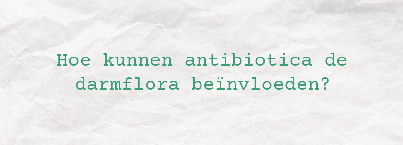 Hoe kunnen antibiotica de darmflora beïnvloeden?