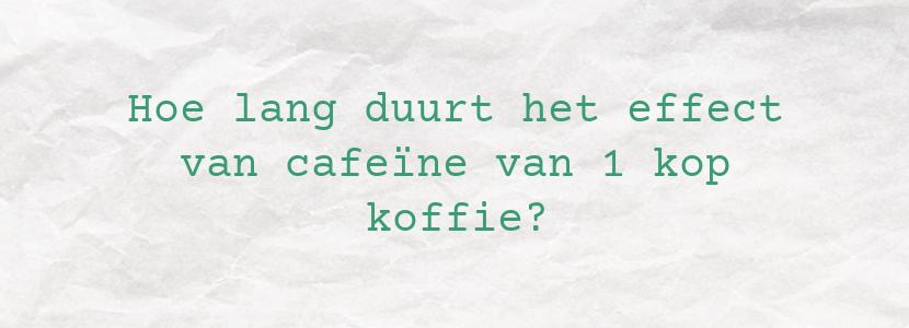 Hoe lang duurt het effect van cafeïne van 1 kop koffie?