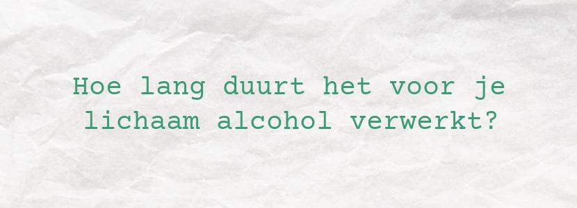 Hoe lang duurt het voor je lichaam alcohol verwerkt?