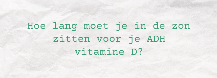 Hoe lang moet je in de zon zitten voor je ADH vitamine D?