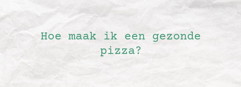 Hoe maak ik een gezonde pizza?