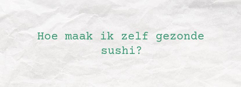 Hoe maak ik zelf gezonde sushi?