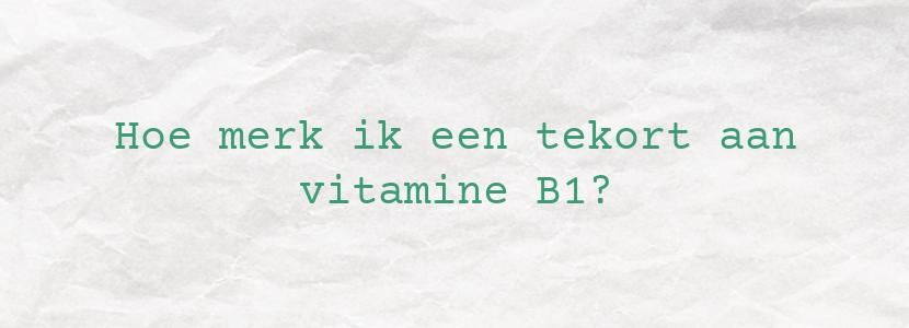 Hoe merk ik een tekort aan vitamine B1?