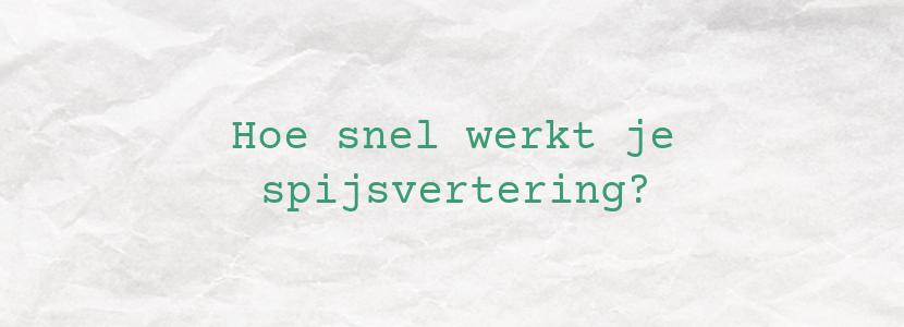 Hoe snel werkt je spijsvertering?