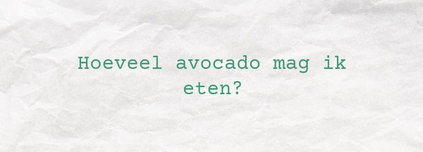 Hoeveel avocado mag ik eten?