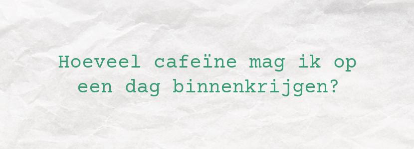 Hoeveel cafeïne mag ik op een dag binnenkrijgen?