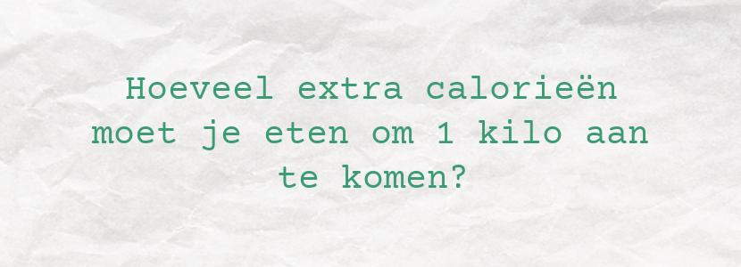 Hoeveel extra calorieën moet je eten om 1 kilo aan te komen?