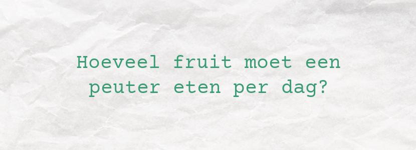 Hoeveel fruit moet een peuter eten per dag?