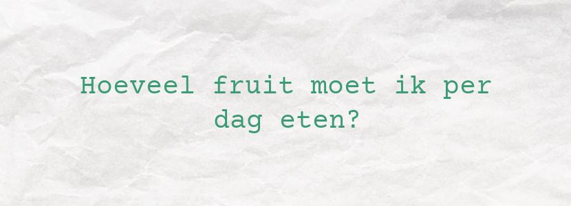 Hoeveel fruit moet ik per dag eten?