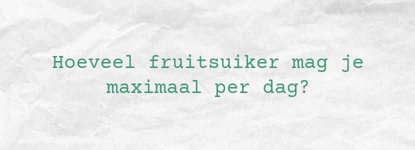 Hoeveel fruitsuiker mag je maximaal per dag?