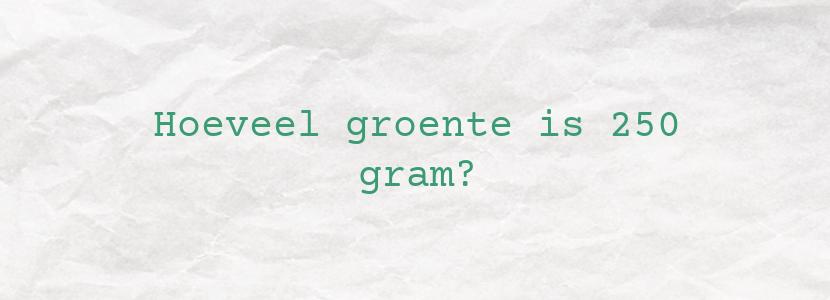 Hoeveel groente is 250 gram?