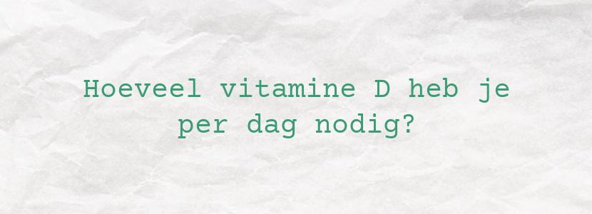 Hoeveel vitamine D heb je per dag nodig?