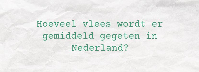 Hoeveel vlees wordt er gemiddeld gegeten in Nederland?