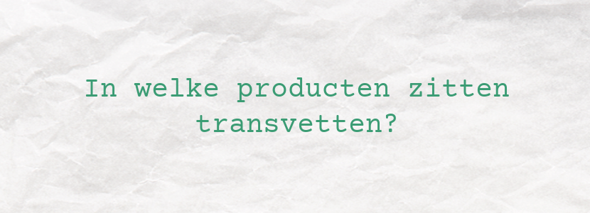 In welke producten zitten transvetten?