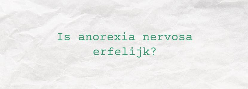 Is anorexia nervosa erfelijk?