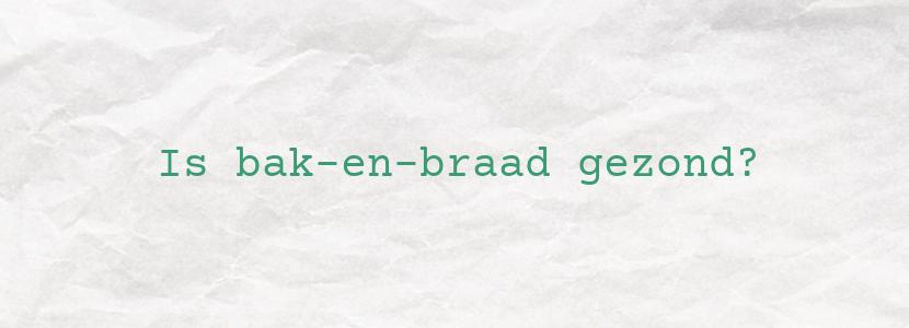 Is bak-en-braad gezond?