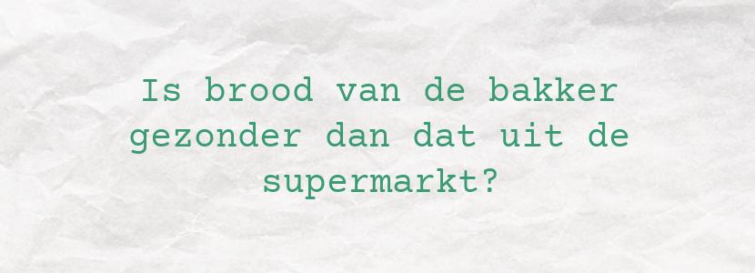 Is brood van de bakker gezonder dan dat uit de supermarkt?