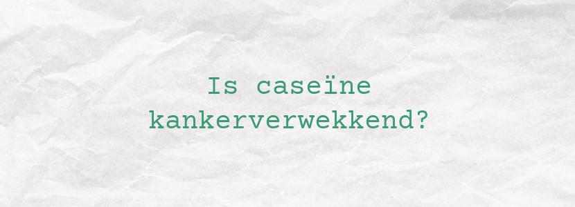 Is caseïne kankerverwekkend?