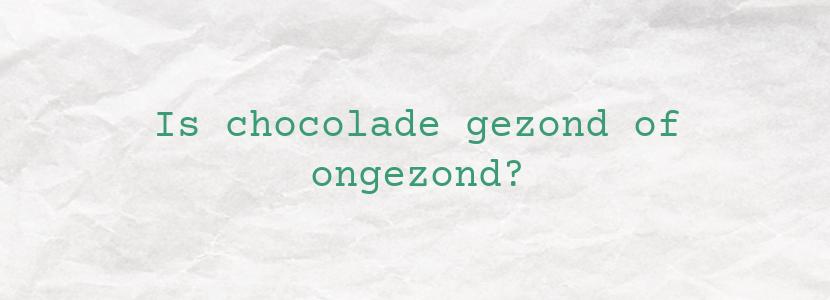 Is chocolade gezond of ongezond?