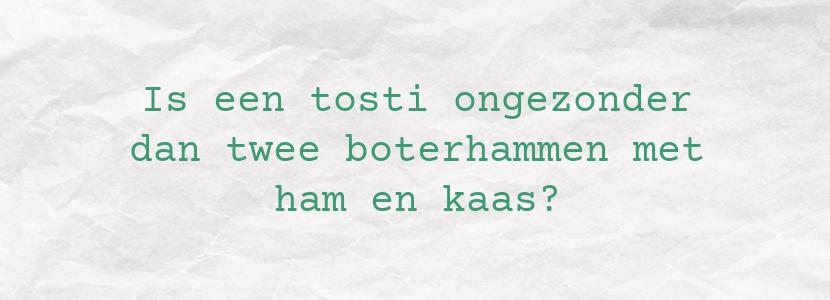 Is een tosti ongezonder dan twee boterhammen met ham en kaas?