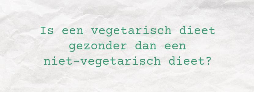 Is een vegetarisch dieet gezonder dan een niet-vegetarisch dieet?