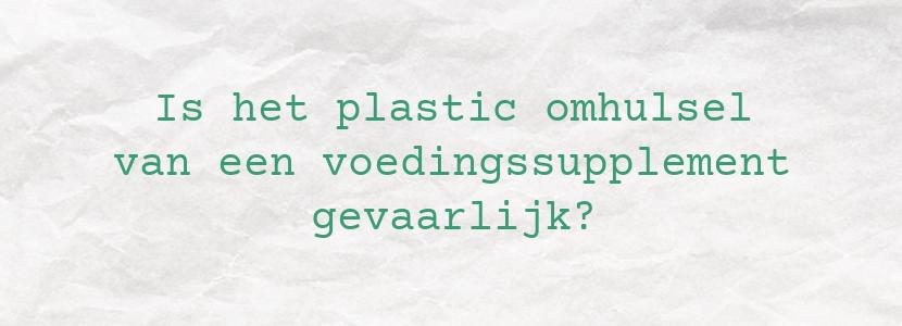 Is het plastic omhulsel van een voedingssupplement gevaarlijk?
