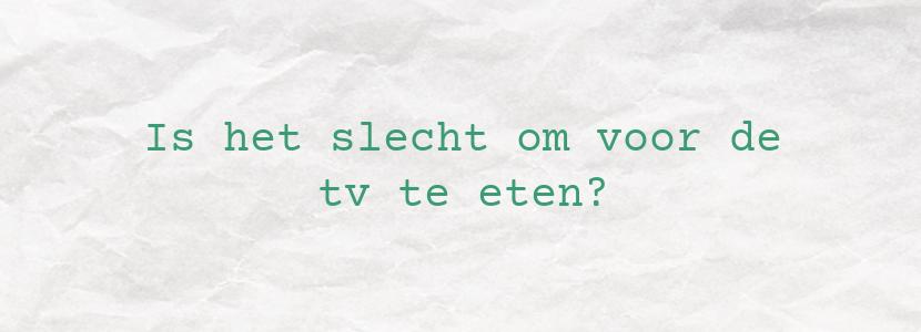 Is het slecht om voor de tv te eten?