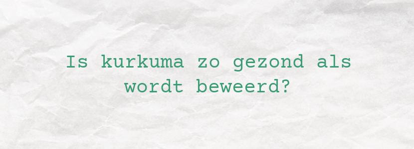 Is kurkuma zo gezond als wordt beweerd?