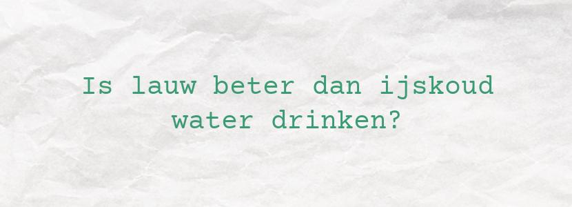 Is lauw beter dan ijskoud water drinken?