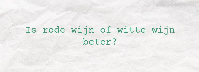 Is rode wijn of witte wijn beter?