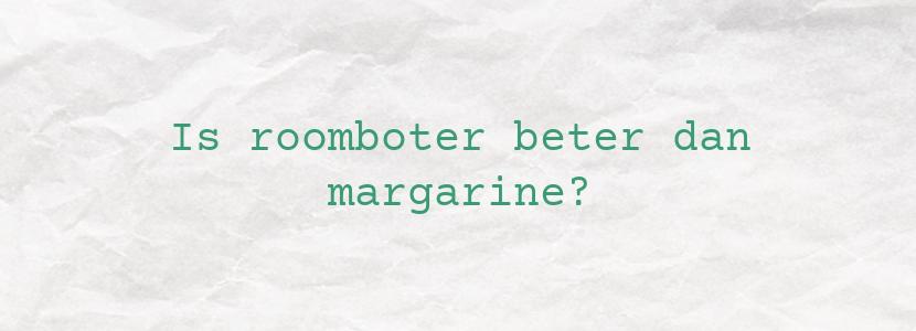 Is roomboter beter dan margarine?