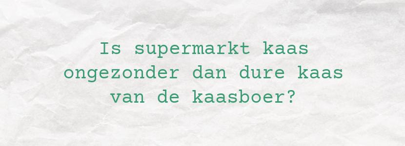 Is supermarkt kaas ongezonder dan dure kaas van de kaasboer?