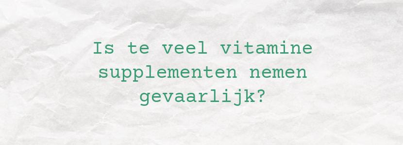Is te veel vitamine supplementen nemen gevaarlijk?