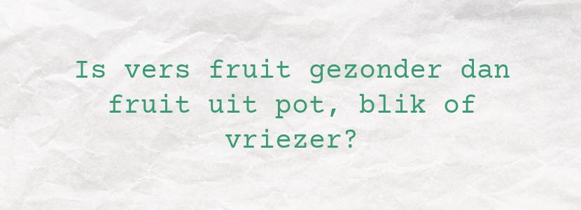 Is vers fruit gezonder dan fruit uit pot, blik of vriezer?