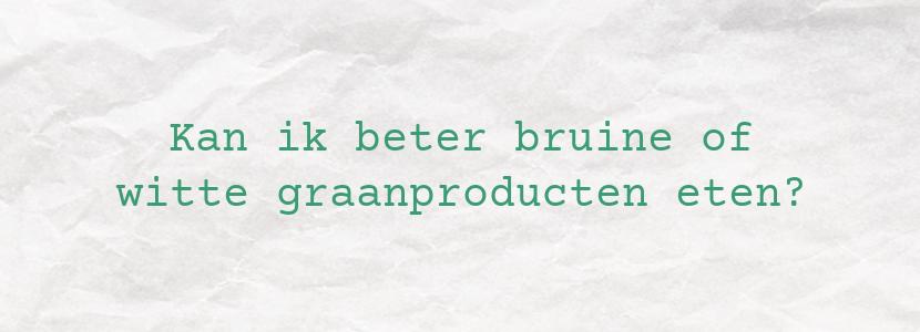 Kan ik beter bruine of witte graanproducten eten?