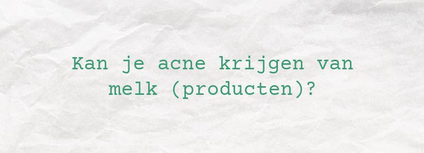 Kan je acne krijgen van melk (producten)?