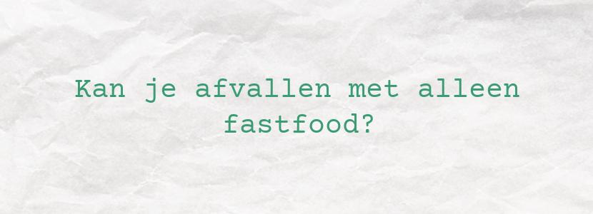 Kan je afvallen met alleen fastfood?