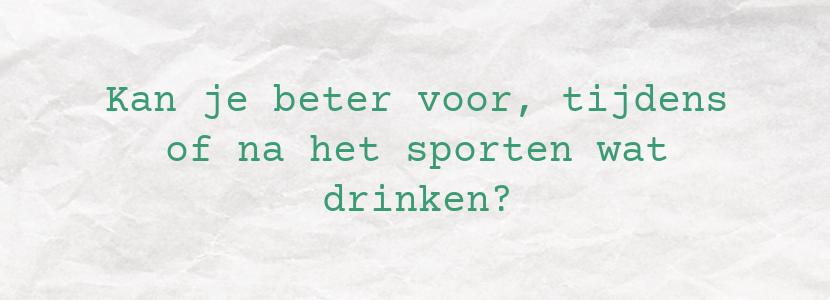 Kan je beter voor, tijdens of na het sporten wat drinken?