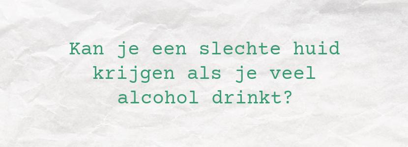 Kan je een slechte huid krijgen als je veel alcohol drinkt?