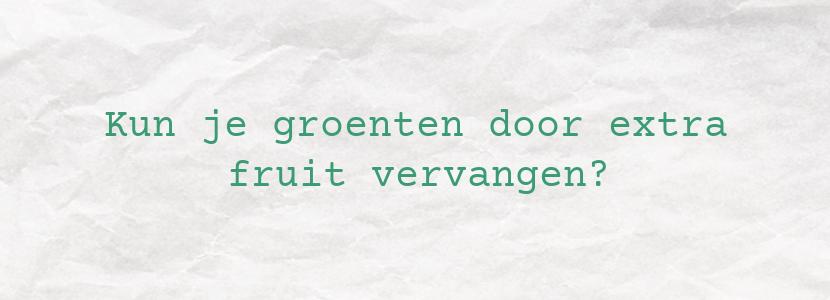Kun je groenten door extra fruit vervangen?