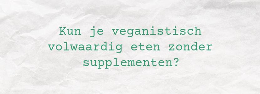 Kun je veganistisch volwaardig eten zonder supplementen?