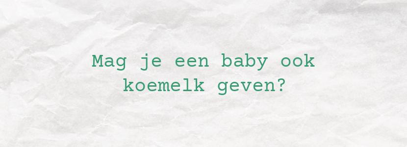Mag je een baby ook koemelk geven?