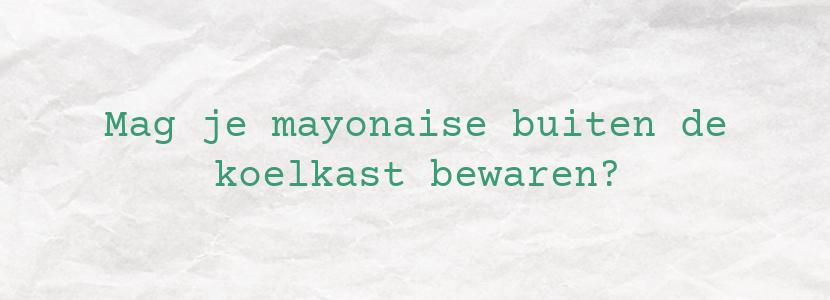 Mag je mayonaise buiten de koelkast bewaren?