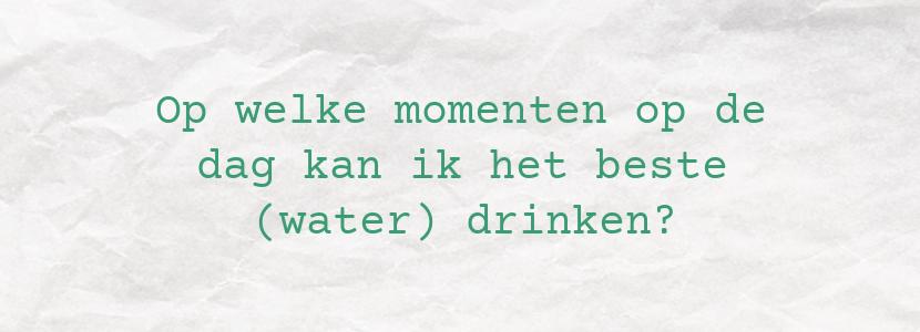 Op welke momenten op de dag kan ik het beste (water) drinken?